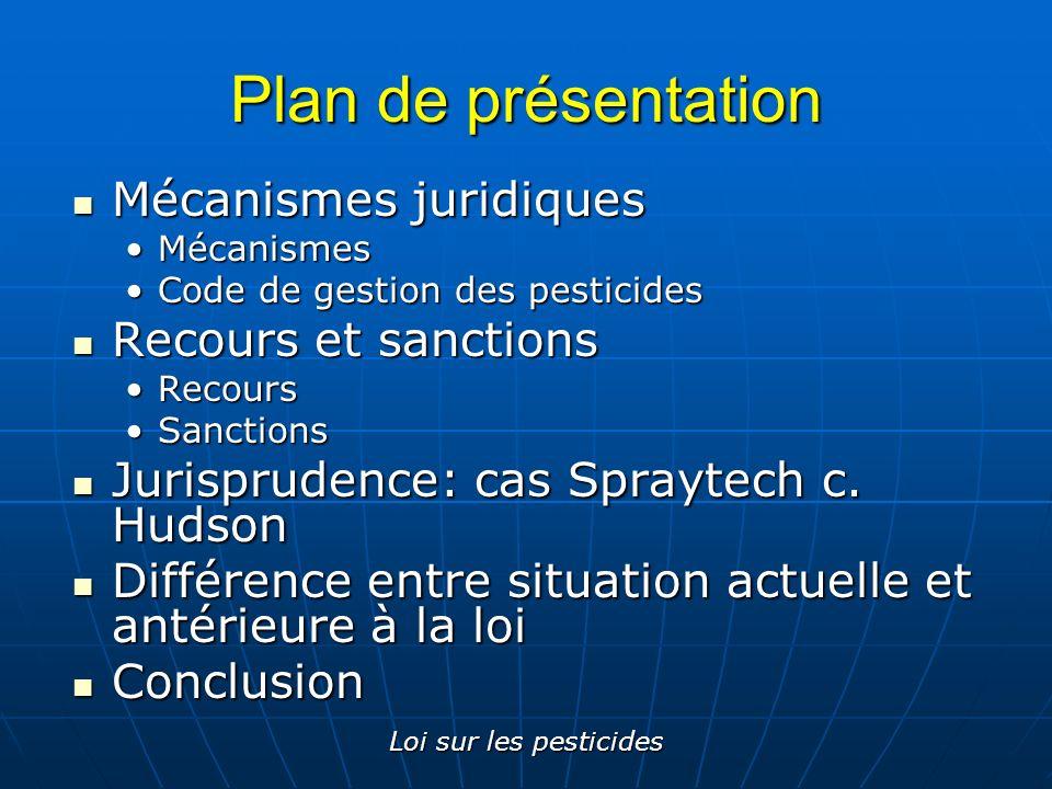 Loi sur les pesticides Mise en contexte Historique (1987) Historique (1987) Lien avec la LQE Lien avec la LQE Règlements qui en découlent Règlements qui en découlent Code de gestion des pesticides (2003)Code de gestion des pesticides (2003) Règlement sur les permis et les certificats pour la vente et lutilisation des pesticides (1997)Règlement sur les permis et les certificats pour la vente et lutilisation des pesticides (1997)