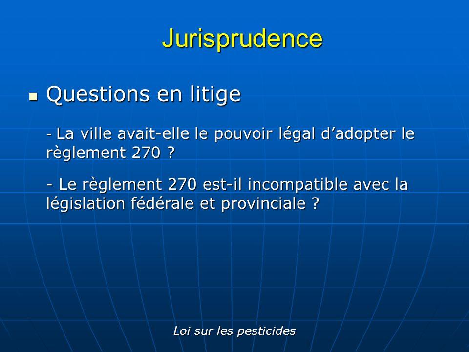 Loi sur les pesticides Jurisprudence Questions en litige Questions en litige - La ville avait-elle le pouvoir légal dadopter le règlement 270 ? - Le r