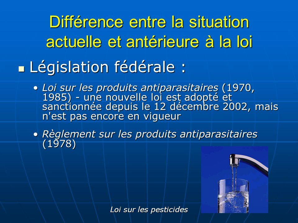 Loi sur les pesticides Différence entre la situation actuelle et antérieure à la loi Législation fédérale : Législation fédérale : Loi sur les produit
