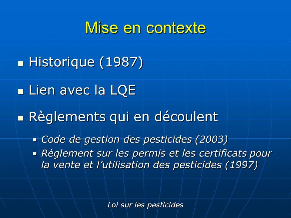 Loi sur les pesticides Mise en contexte Historique (1987) Historique (1987) Lien avec la LQE Lien avec la LQE Règlements qui en découlent Règlements q