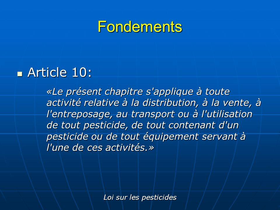 Loi sur les pesticides Fondements Article 11: Article 11: «Le Code de gestion des pesticides édicté par le gouvernement a pour objet de régir et de contrôler les activités visées à l article 10, en vue d éviter ou d atténuer les atteintes à la santé des être humains ou des autres espèces vivantes, ainsi que les dommages à l environnement ou aux biens.»