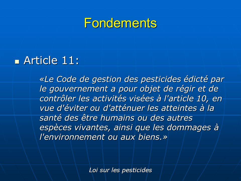 Loi sur les pesticides Fondements Article 12: Article 12: «Quiconque effectue une activité visée à l article 10 doit se conformer au Code de gestion des pesticides.»