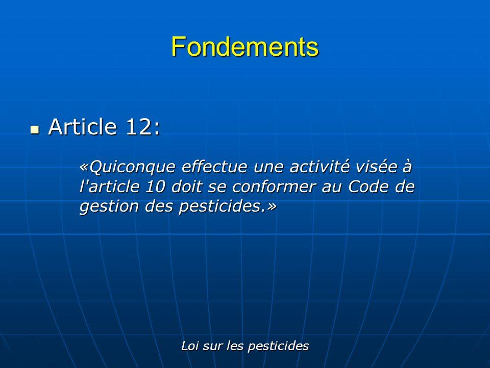 Loi sur les pesticides Fondements Article 12: Article 12: «Quiconque effectue une activité visée à l'article 10 doit se conformer au Code de gestion d