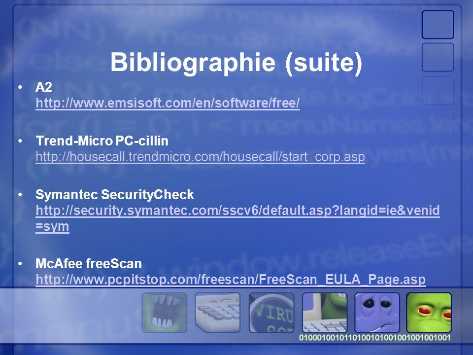 Bibliographie (suite) A2 http://www.emsisoft.com/en/software/free/ http://www.emsisoft.com/en/software/free/ Trend-Micro PC-cillin http://housecall.trendmicro.com/housecall/start_corp.asp http://housecall.trendmicro.com/housecall/start_corp.asp Symantec SecurityCheck http://security.symantec.com/sscv6/default.asp?langid=ie&venid =sym http://security.symantec.com/sscv6/default.asp?langid=ie&venid =sym McAfee freeScan http://www.pcpitstop.com/freescan/FreeScan_EULA_Page.asp http://www.pcpitstop.com/freescan/FreeScan_EULA_Page.asp