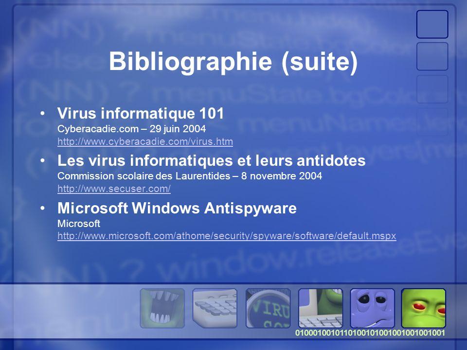 Bibliographie (suite) Virus informatique 101 Cyberacadie.com – 29 juin 2004 http://www.cyberacadie.com/virus.htm http://www.cyberacadie.com/virus.htm Les virus informatiques et leurs antidotes Commission scolaire des Laurentides – 8 novembre 2004 http://www.secuser.com/ http://www.secuser.com/ Microsoft Windows Antispyware Microsoft http://www.microsoft.com/athome/security/spyware/software/default.mspx http://www.microsoft.com/athome/security/spyware/software/default.mspx