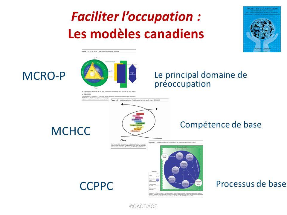 Faciliter loccupation : Les modèles canadiens MCRO-P MCHCC CCPPC Le principal domaine de préoccupation Compétence de base Processus de base ©CAOT/ACE