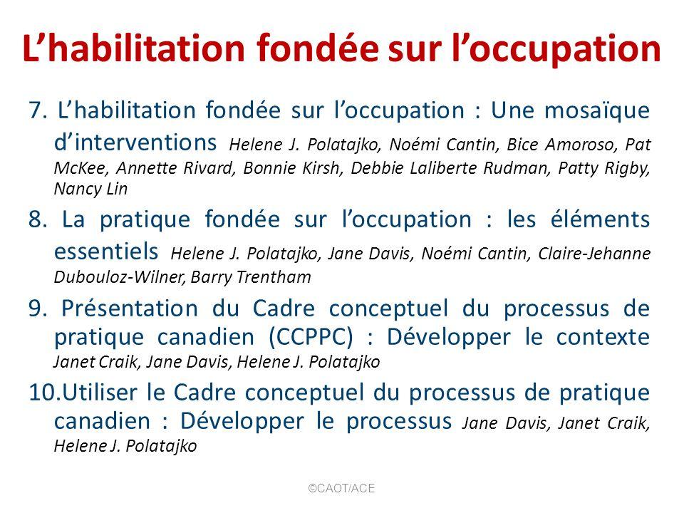 Lhabilitation fondée sur loccupation 7. Lhabilitation fondée sur loccupation : Une mosaïque dinterventions Helene J. Polatajko, Noémi Cantin, Bice Amo