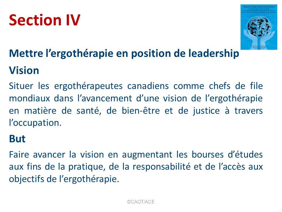 Section IV Mettre lergothérapie en position de leadership Vision Situer les ergothérapeutes canadiens comme chefs de file mondiaux dans lavancement dune vision de lergothérapie en matière de santé, de bien-être et de justice à travers loccupation.
