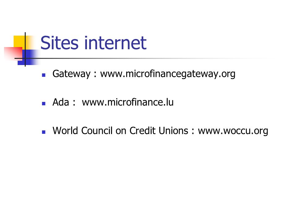 Sites internet Gateway : www.microfinancegateway.org Ada : www.microfinance.lu World Council on Credit Unions : www.woccu.org