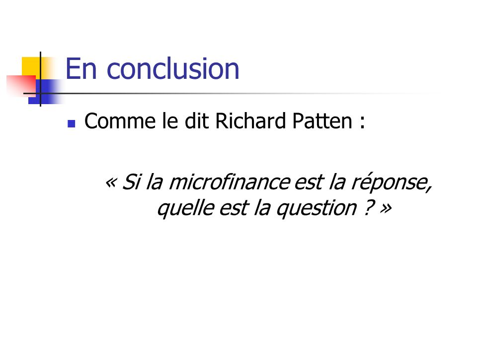 En conclusion Comme le dit Richard Patten : « Si la microfinance est la réponse, quelle est la question ? »