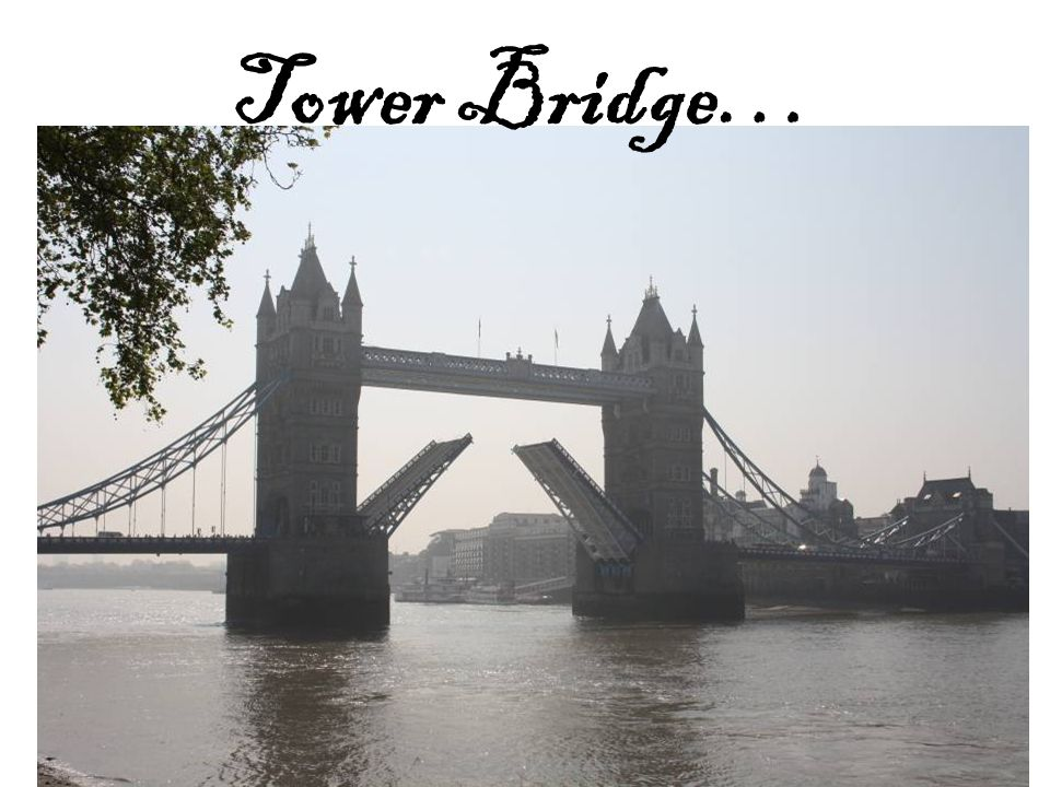 Tower Bridge…
