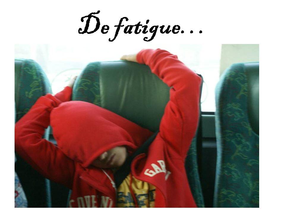 De fatigue…