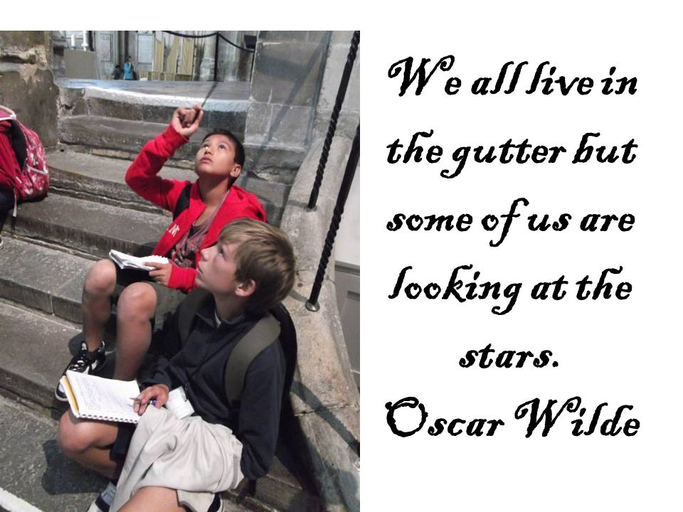 We all live in the gutter but some of us are looking at the stars. Oscar Wilde