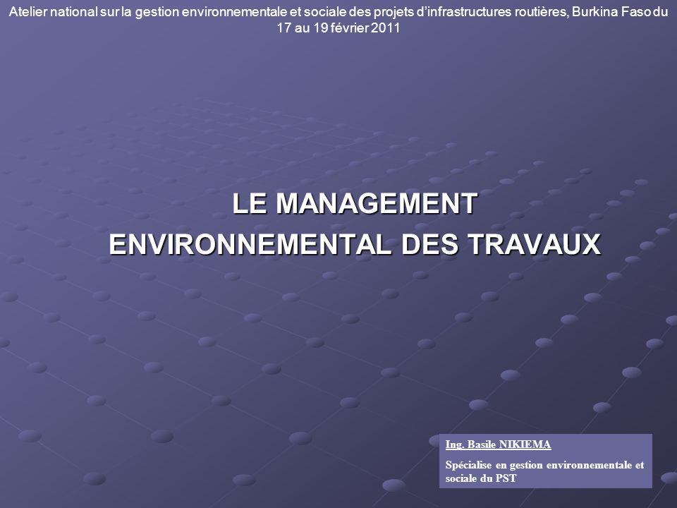 LE MANAGEMENT ENVIRONNEMENTAL DES TRAVAUX Atelier national sur la gestion environnementale et sociale des projets dinfrastructures routières, Burkina Faso du 17 au 19 février 2011 Ing.