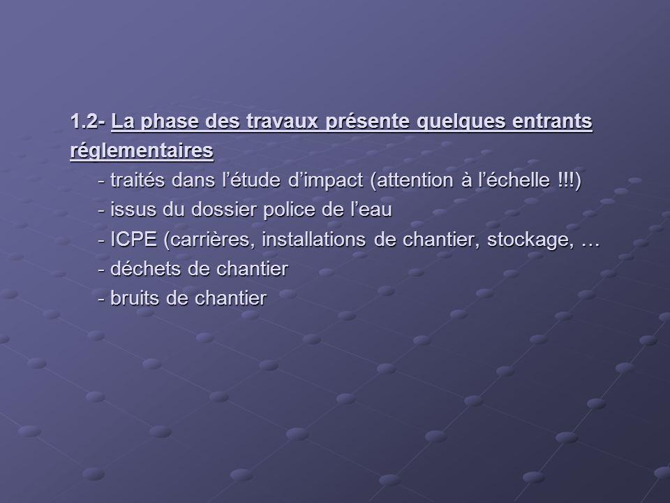 1.2- La phase des travaux présente quelques entrants réglementaires - traités dans létude dimpact (attention à léchelle !!!) - issus du dossier police de leau - ICPE (carrières, installations de chantier, stockage, … - déchets de chantier - bruits de chantier
