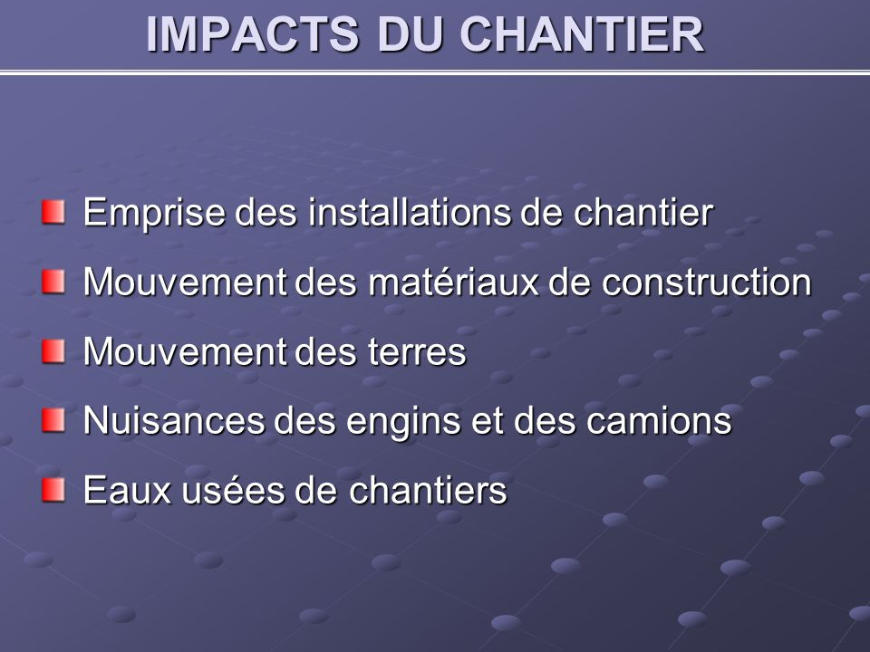 IMPACTS DU CHANTIER Emprise des installations de chantier Mouvement des matériaux de construction Mouvement des terres Nuisances des engins et des cam
