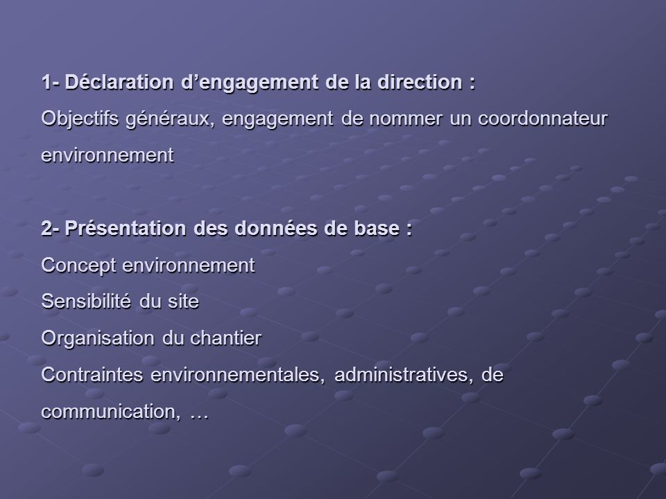 1- Déclaration dengagement de la direction : Objectifs généraux, engagement de nommer un coordonnateur environnement 2- Présentation des données de base : Concept environnement Sensibilité du site Organisation du chantier Contraintes environnementales, administratives, de communication, …