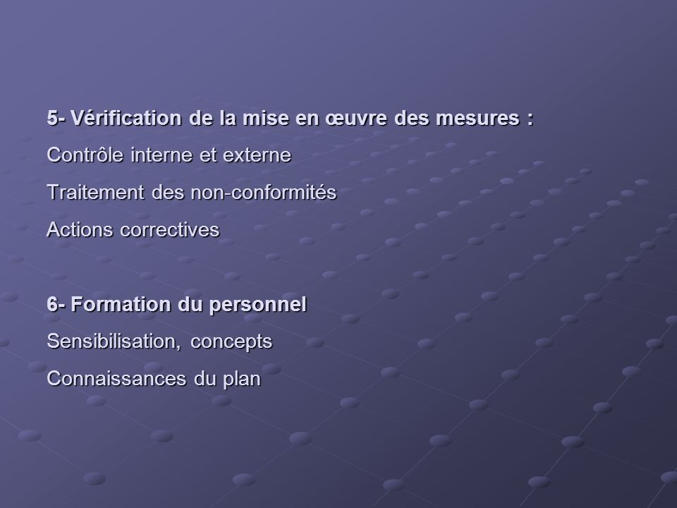 5- Vérification de la mise en œuvre des mesures : Contrôle interne et externe Traitement des non-conformités Actions correctives 6- Formation du personnel Sensibilisation, concepts Connaissances du plan