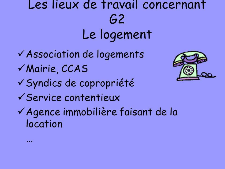 Les lieux de travail concernant G2 Le logement Association de logements Mairie, CCAS Syndics de copropriété Service contentieux Agence immobilière faisant de la location …