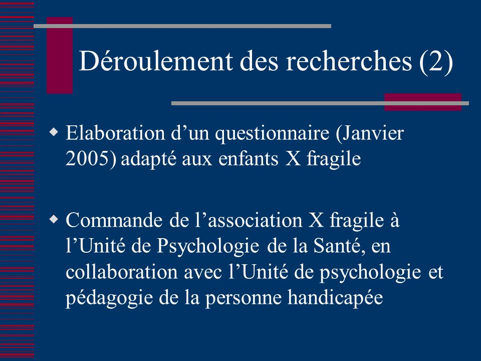 Déroulement des recherches (2) Elaboration dun questionnaire (Janvier 2005) adapté aux enfants X fragile Commande de lassociation X fragile à lUnité de Psychologie de la Santé, en collaboration avec lUnité de psychologie et pédagogie de la personne handicapée