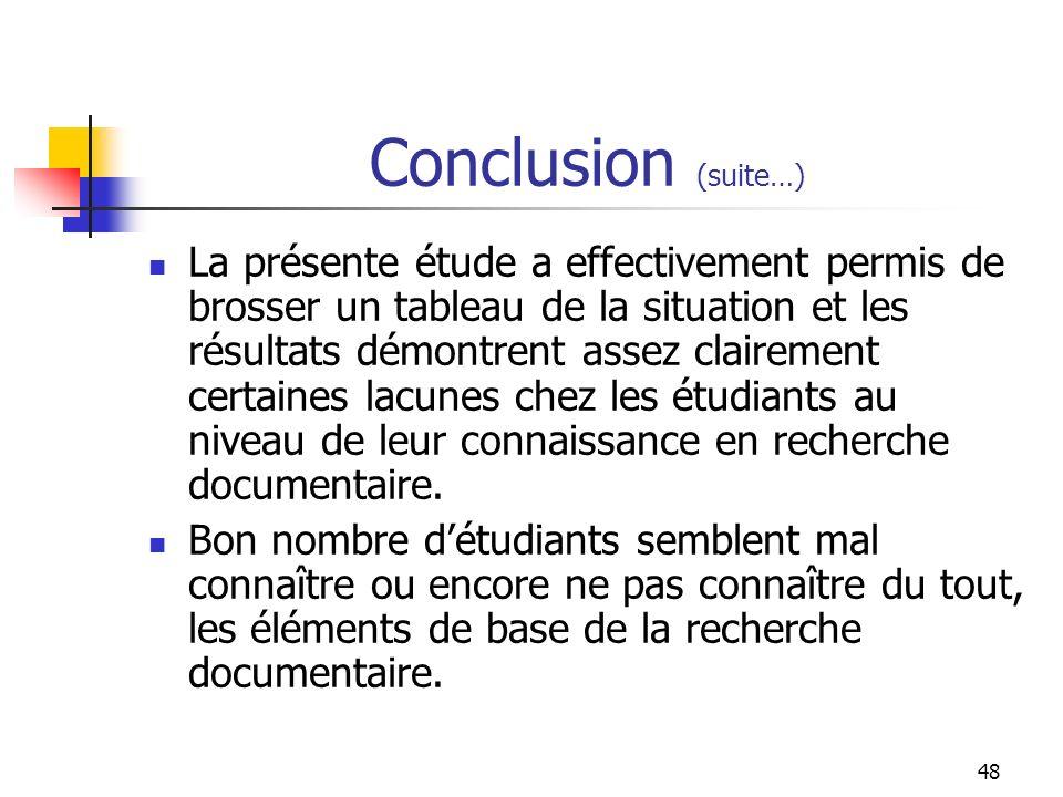 48 Conclusion (suite…) La présente étude a effectivement permis de brosser un tableau de la situation et les résultats démontrent assez clairement certaines lacunes chez les étudiants au niveau de leur connaissance en recherche documentaire.