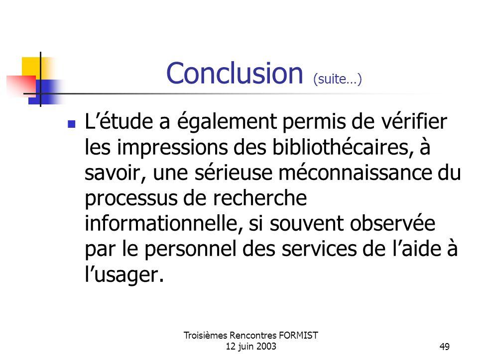 Troisièmes Rencontres FORMIST 12 juin 200349 Conclusion (suite…) Létude a également permis de vérifier les impressions des bibliothécaires, à savoir, une sérieuse méconnaissance du processus de recherche informationnelle, si souvent observée par le personnel des services de laide à lusager.