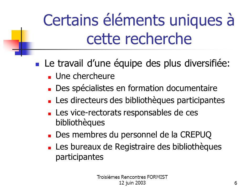 Troisièmes Rencontres FORMIST 12 juin 20037 Certains éléments uniques (suite…) La participation de toutes les bibliothèques universitaires québécoises, dont luniversité accueille des étudiants dans des programmes de 1 er cycle.
