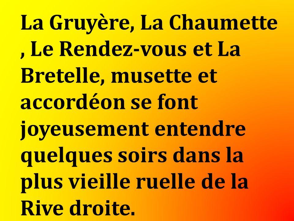 La Gruyère, La Chaumette, Le Rendez-vous et La Bretelle, musette et accordéon se font joyeusement entendre quelques soirs dans la plus vieille ruelle de la Rive droite.