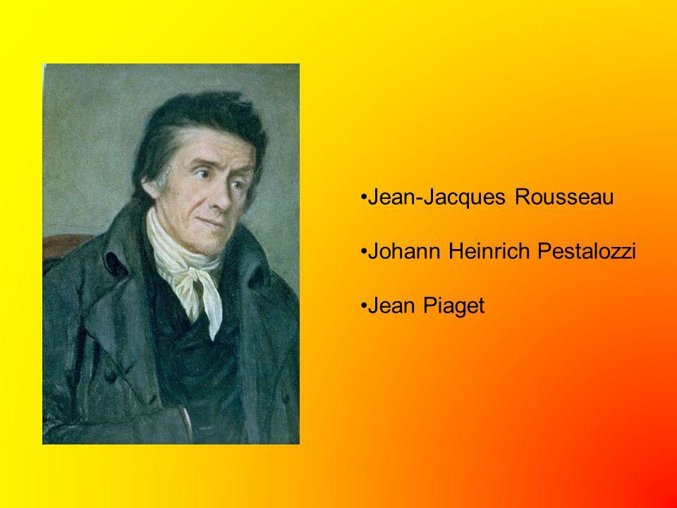 Jean-Jacques Rousseau Johann Heinrich Pestalozzi Jean Piaget