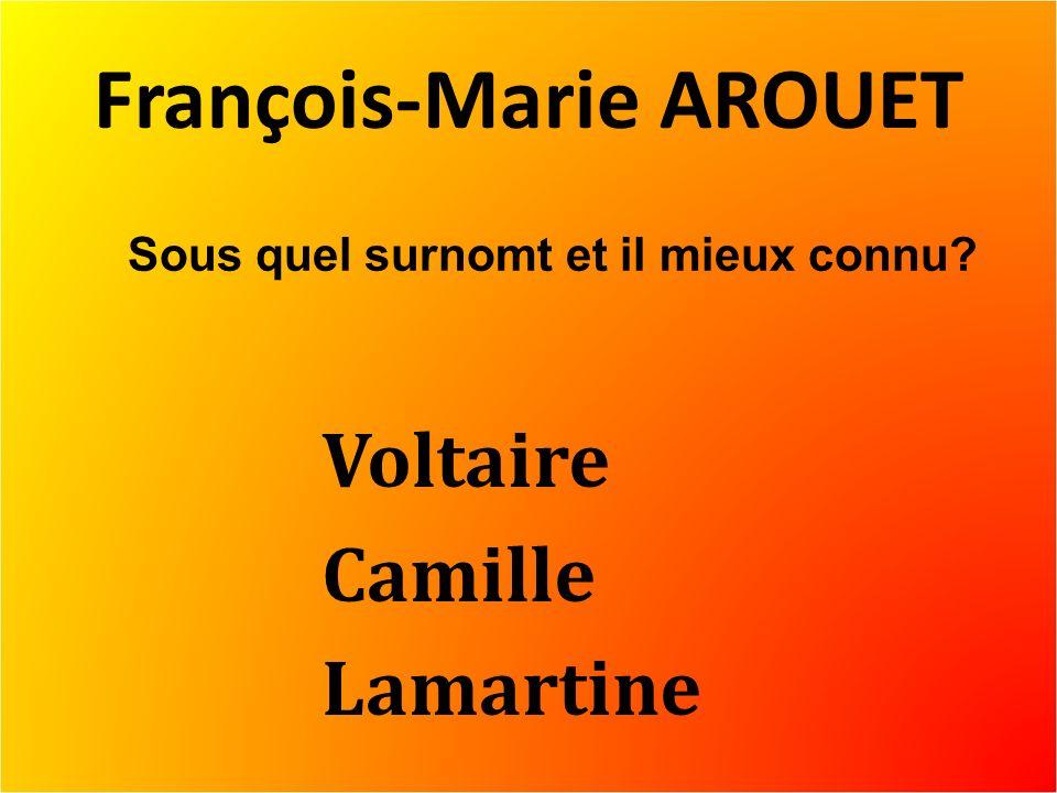 François-Marie AROUET Voltaire Camille Lamartine Sous quel surnomt et il mieux connu?