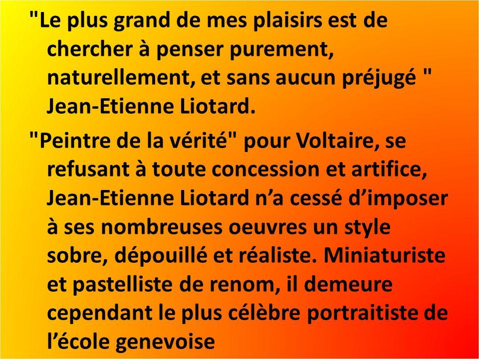 Le plus grand de mes plaisirs est de chercher à penser purement, naturellement, et sans aucun préjugé Jean-Etienne Liotard.