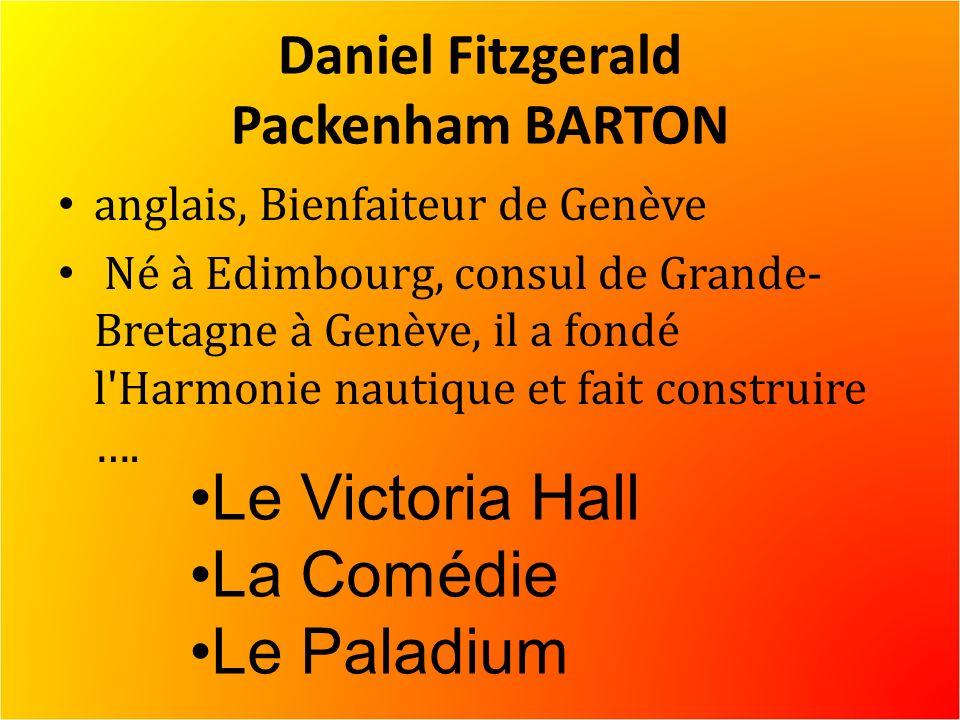 Daniel Fitzgerald Packenham BARTON anglais, Bienfaiteur de Genève Né à Edimbourg, consul de Grande- Bretagne à Genève, il a fondé l Harmonie nautique et fait construire ….