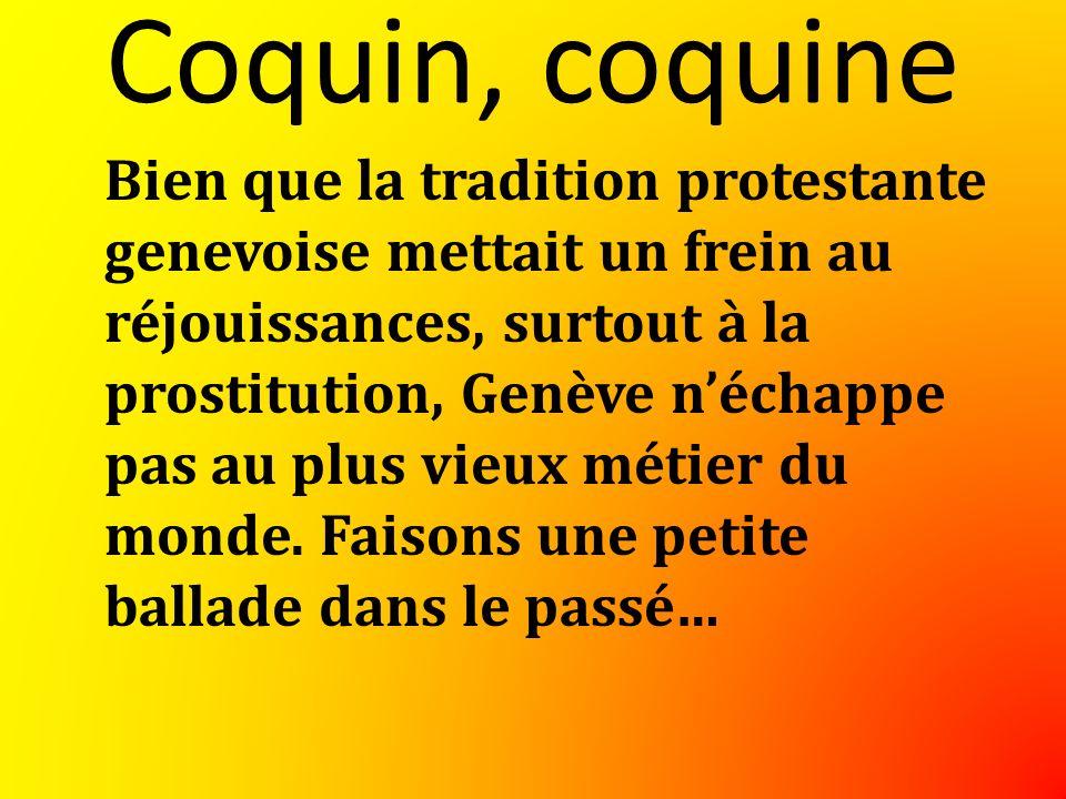 Coquin, coquine Bien que la tradition protestante genevoise mettait un frein au réjouissances, surtout à la prostitution, Genève néchappe pas au plus vieux métier du monde.