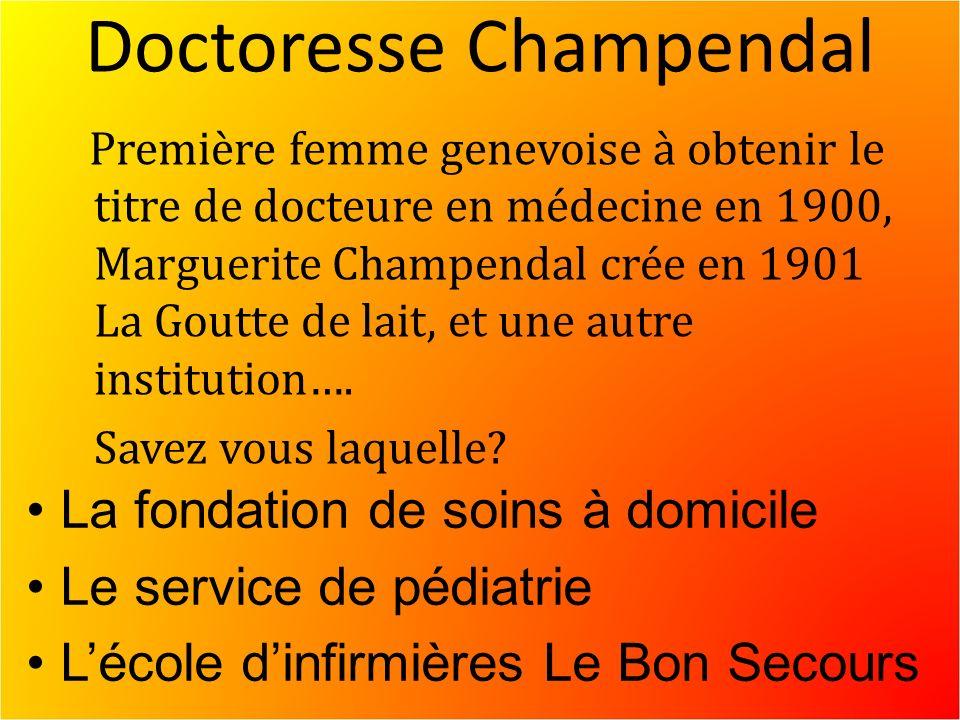 Doctoresse Champendal Première femme genevoise à obtenir le titre de docteure en médecine en 1900, Marguerite Champendal crée en 1901 La Goutte de lait, et une autre institution….