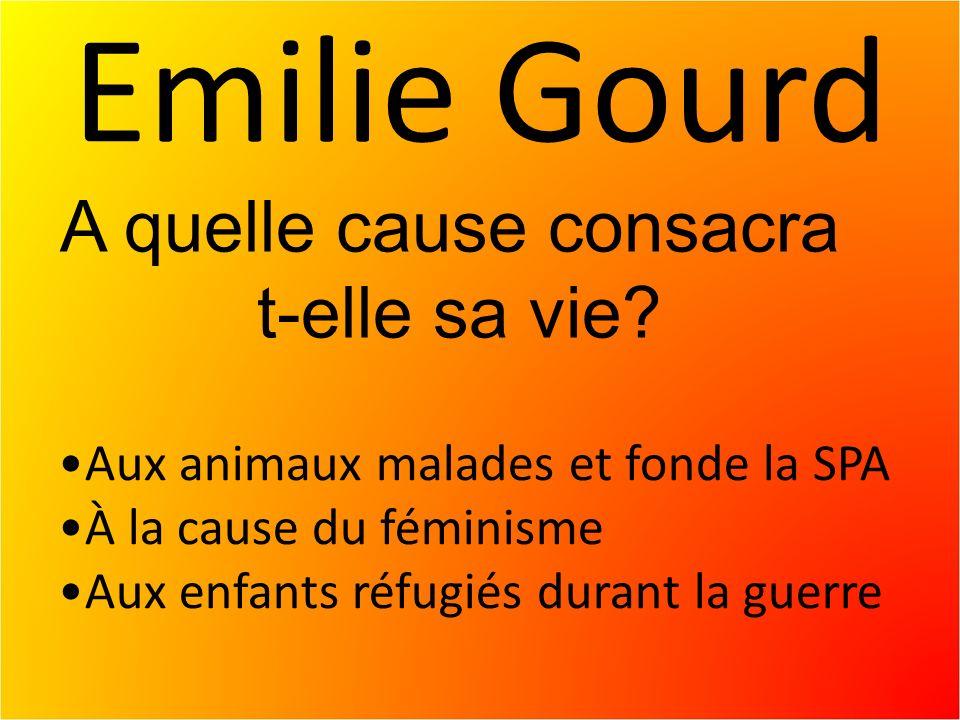 Emilie Gourd Aux animaux malades et fonde la SPA À la cause du féminisme Aux enfants réfugiés durant la guerre A quelle cause consacra t-elle sa vie?