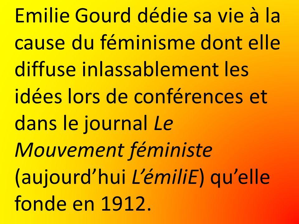 Emilie Gourd dédie sa vie à la cause du féminisme dont elle diffuse inlassablement les idées lors de conférences et dans le journal Le Mouvement féministe (aujourdhui LémiliE) quelle fonde en 1912.