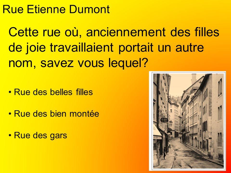 Rue Etienne Dumont Rue des belles filles Rue des bien montée Rue des gars Cette rue où, anciennement des filles de joie travaillaient portait un autre nom, savez vous lequel?