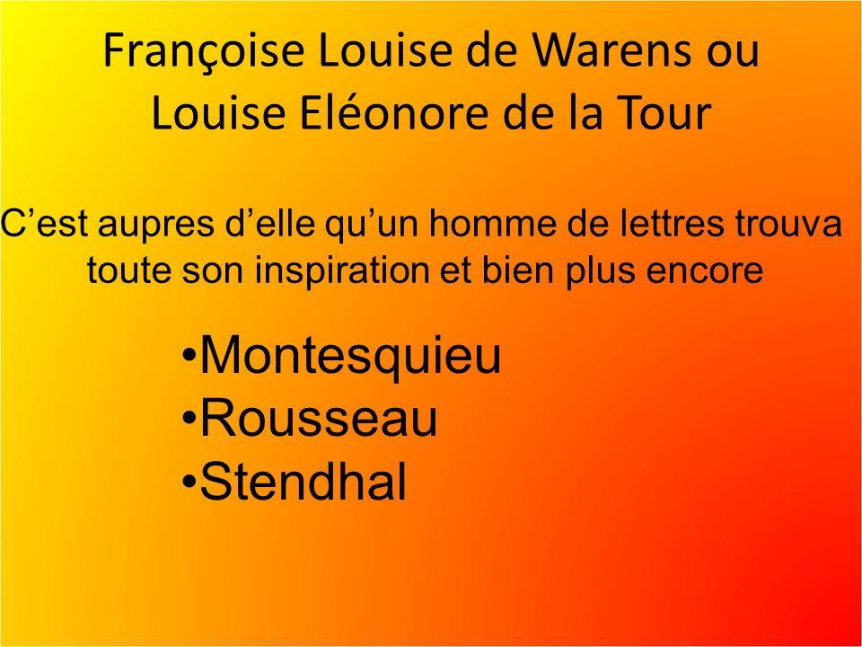 Françoise Louise de Warens ou Louise Eléonore de la Tour Cest aupres delle quun homme de lettres trouva toute son inspiration et bien plus encore Montesquieu Rousseau Stendhal
