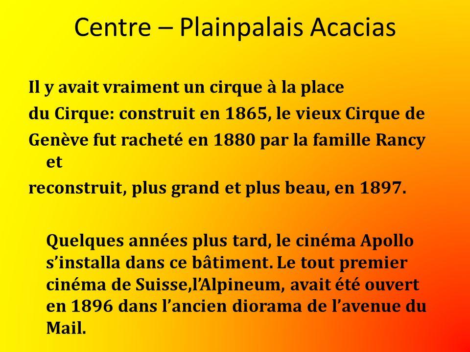 Centre – Plainpalais Acacias Il y avait vraiment un cirque à la place du Cirque: construit en 1865, le vieux Cirque de Genève fut racheté en 1880 par la famille Rancy et reconstruit, plus grand et plus beau, en 1897.