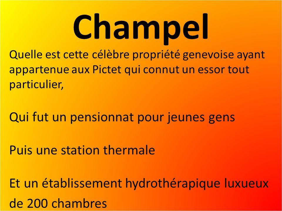 Champel Quelle est cette célèbre propriété genevoise ayant appartenue aux Pictet qui connut un essor tout particulier, Qui fut un pensionnat pour jeunes gens Puis une station thermale Et un établissement hydrothérapique luxueux de 200 chambres
