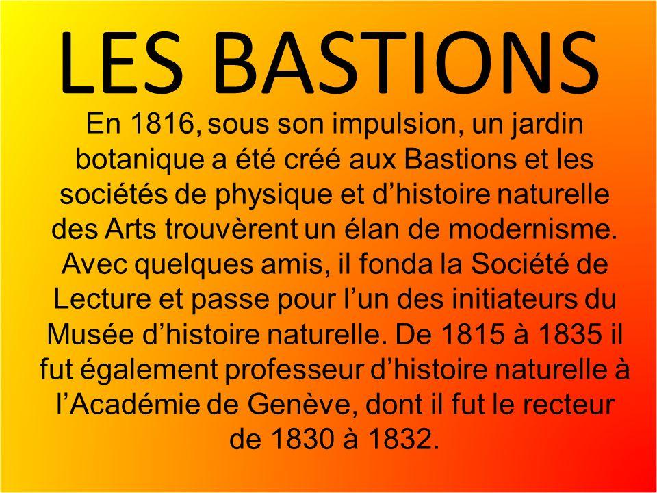 LES BASTIONS En 1816, sous son impulsion, un jardin botanique a été créé aux Bastions et les sociétés de physique et dhistoire naturelle des Arts trouvèrent un élan de modernisme.