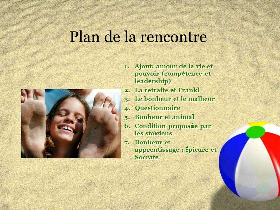 Plan de la rencontre 1.Ajout: amour de la vie et pouvoir (comp é tence et leadership) 2.La retraite et Frankl 3.Le bonheur et le malheur 4.