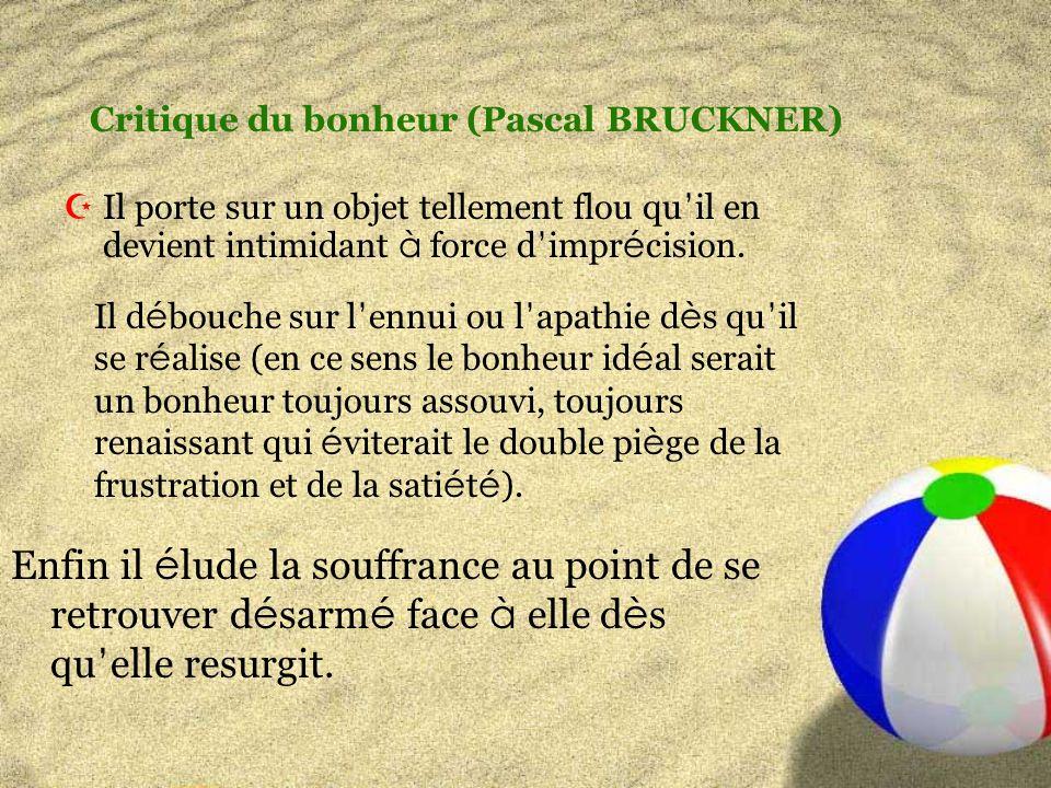 Critique du bonheur (Pascal BRUCKNER) Il porte sur un objet tellement flou qu il en devient intimidant à force d impr é cision.