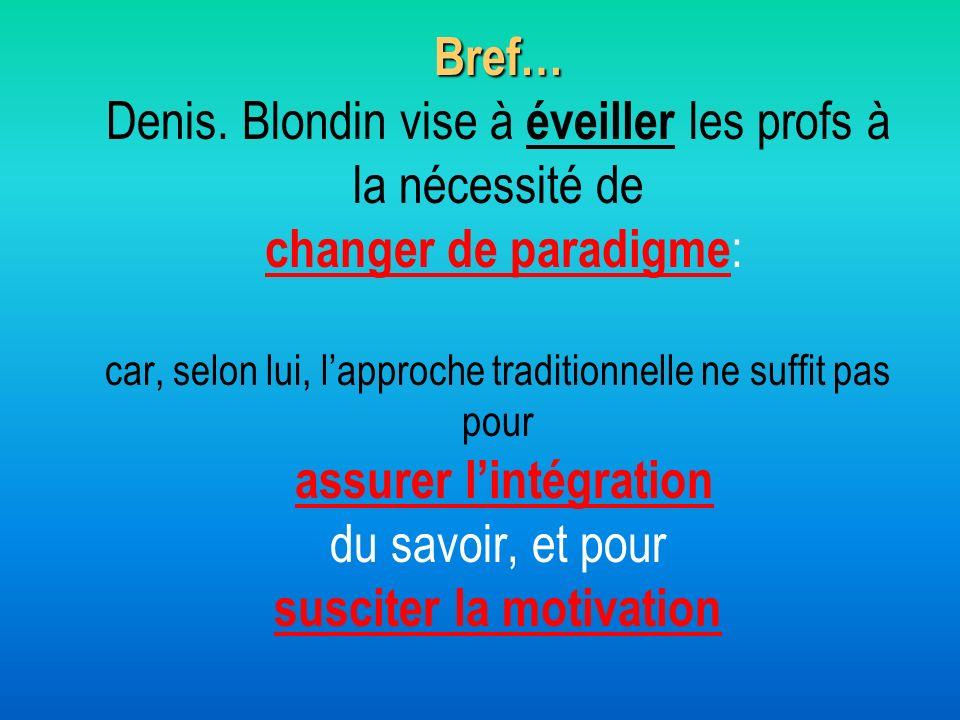 Bref… Bref… Denis. Blondin vise à éveiller les profs à la nécessité de changer de paradigme : car, selon lui, lapproche traditionnelle ne suffit pas p
