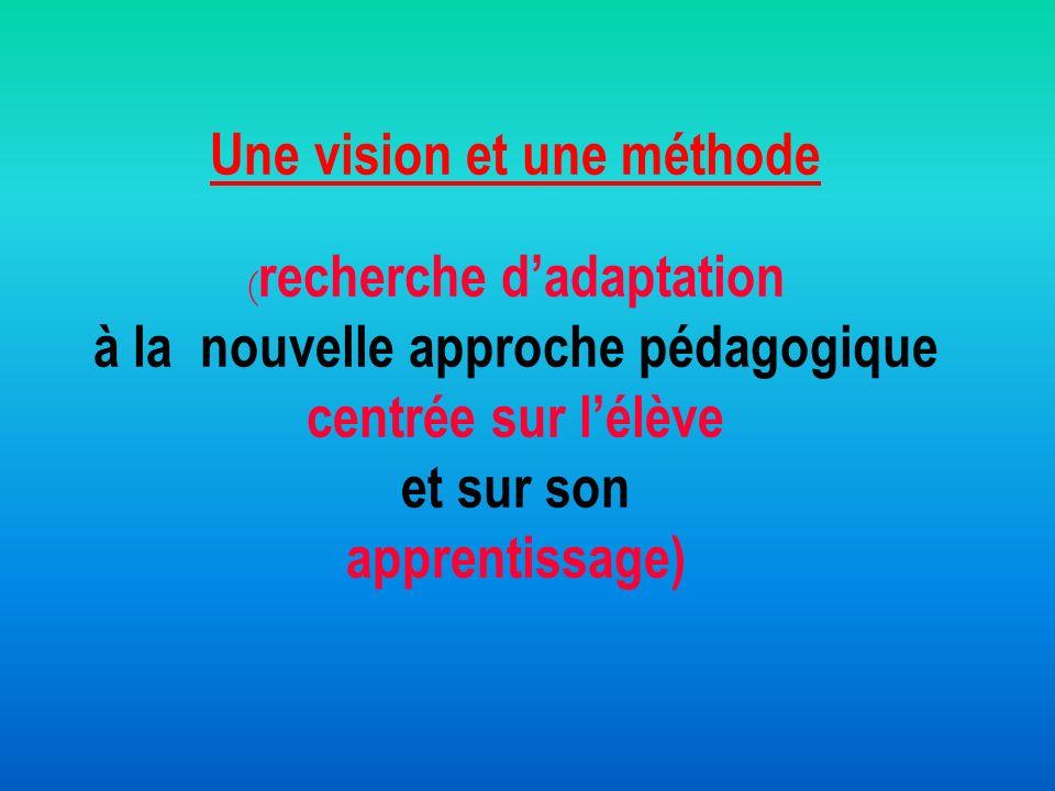 Une vision et une méthode ( recherche dadaptation à la nouvelle approche pédagogique centrée sur lélève et sur son apprentissage)