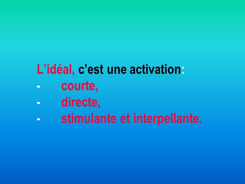 Lidéal, cest une activation: -courte, -directe, -stimulante et interpellante.