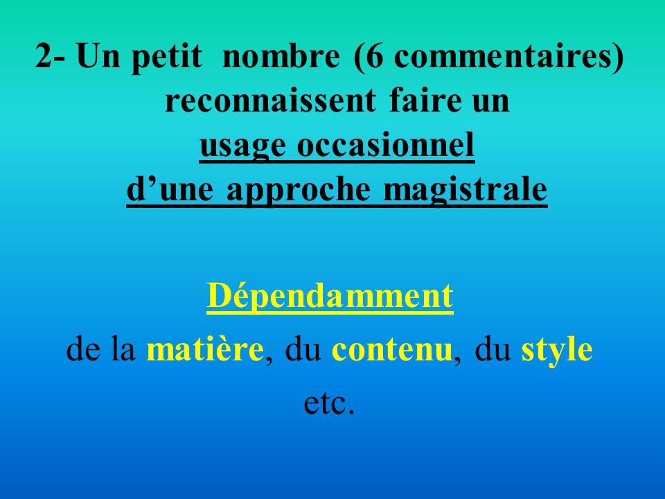 2- Un petit nombre (6 commentaires) reconnaissent faire un usage occasionnel dune approche magistrale Dépendamment de la matière, du contenu, du style