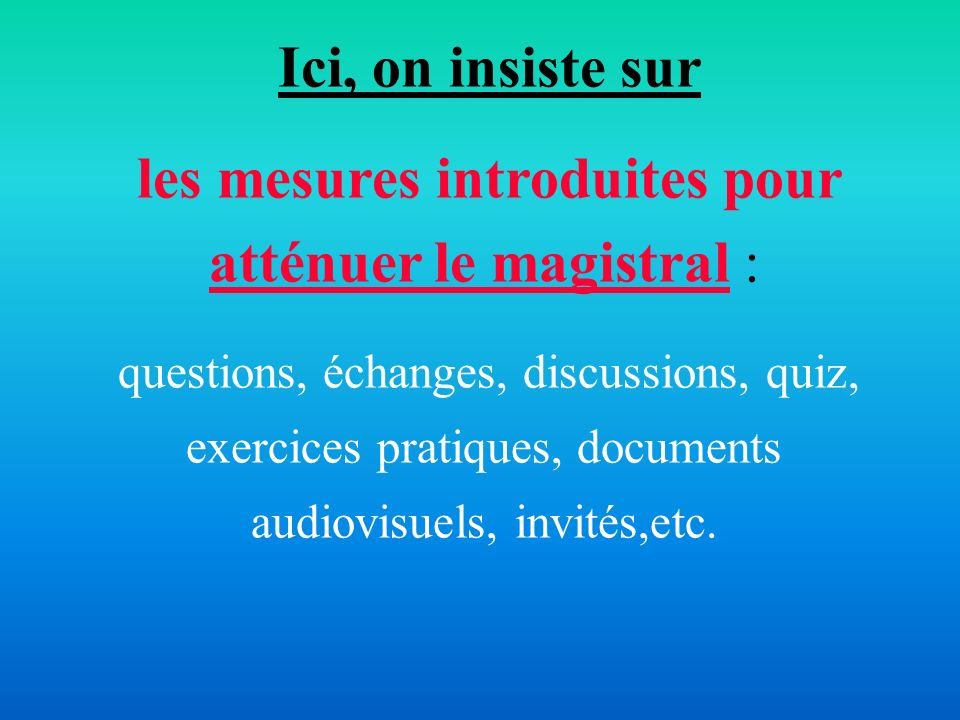 Ici, on insiste sur les mesures introduites pour atténuer le magistral : questions, échanges, discussions, quiz, exercices pratiques, documents audiov