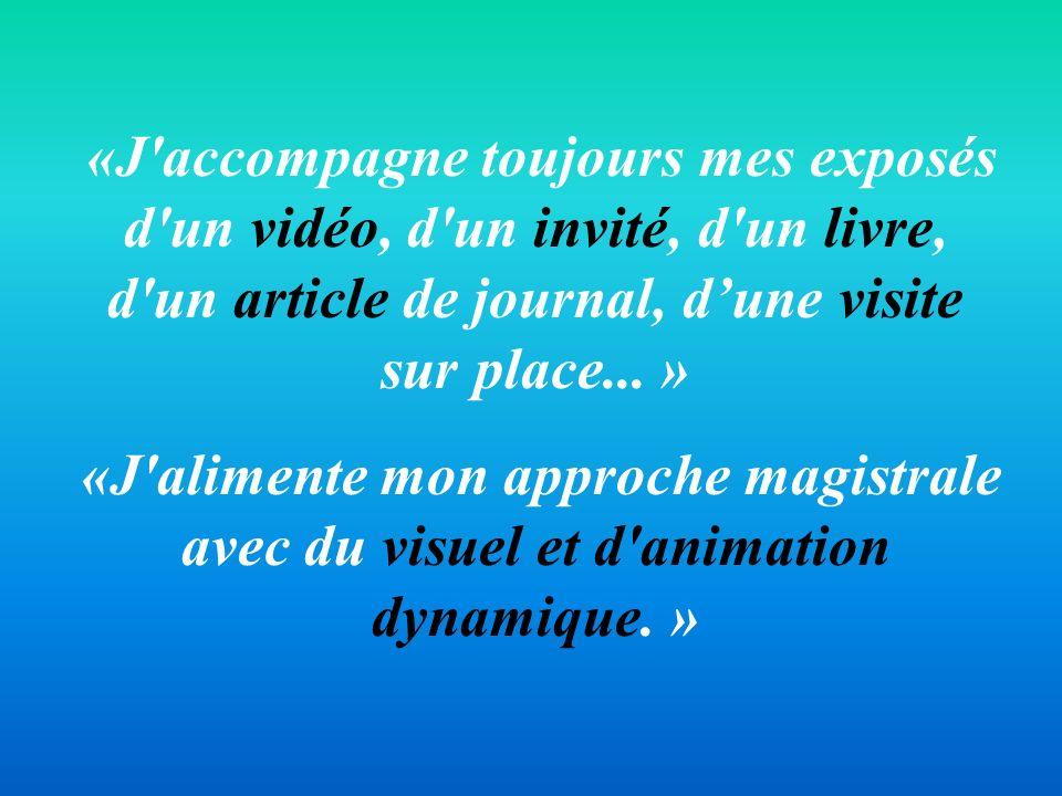 «J'accompagne toujours mes exposés d'un vidéo, d'un invité, d'un livre, d'un article de journal, dune visite sur place... » «J'alimente mon approche m