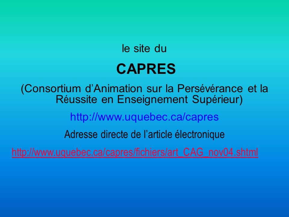 le site du CAPRES (Consortium d Animation sur la Pers é v é rance et la R é ussite en Enseignement Sup é rieur) http://www.uquebec.ca/capres Adresse d